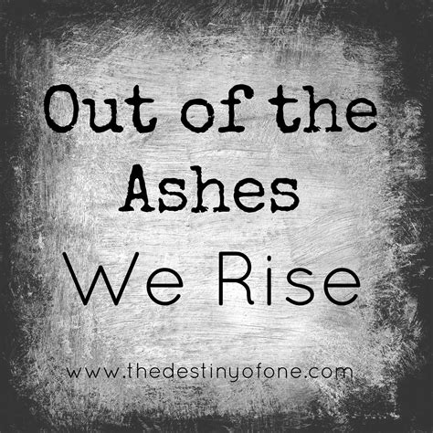 out of ashes the destiny of one out of the ashes we rise
