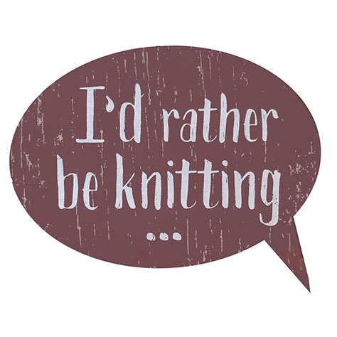 knitting signs i d rather be knitting sign from knitpicks