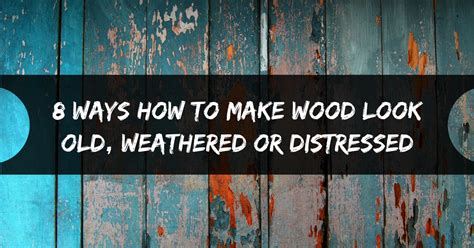 how to make wooden 8 ways how to make wood look weathered or distressed