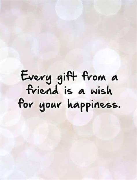 quotes on gifts every gift from a friend is a wish for your happiness