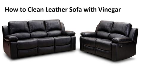 how to clean leather sofa with vinegar how to clean a