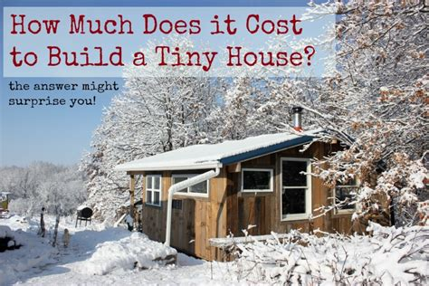 tiny houses cost how much does it cost to build a tiny house homestead honey