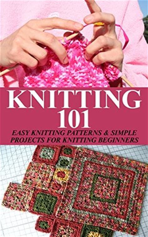 knitting made easy knitting 101 easy knitting patterns simple projects for
