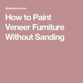 how to paint bedroom furniture without sanding 17 best ideas about painting veneer on