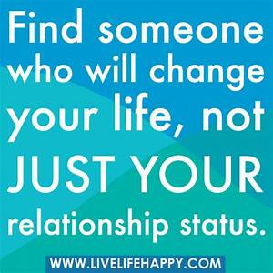 Find someone who will change your life, not just your ...
