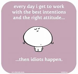 every day i get to work with the best intentions and the ...