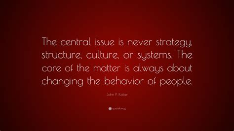 Kotter Culture by John P Kotter Quote The Central Issue Is Never Strategy