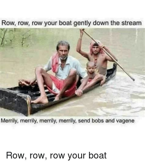 Row Boat Gently Down Stream by 25 Best Memes About Row Row Row Row Memes
