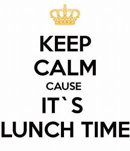 KEEP CALM CAUSE IT`S LUNCH TIME Poster | cristinaploscaru ...