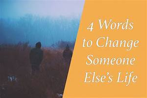 4 Words You Can Use To Change Someone Else's Life ...