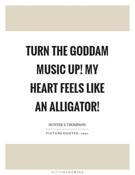Turn The Goddam Music Up! My Heart Feels Like An Alligator. Relationship Quotes Single. Mean Girl Quotes Julius Caesar. Quotes Using Coffee. Motivational Quotes For Business. Bible Quotes Cancer. Relationship Quotes Give And Take. Marilyn Monroe Quotes Bad Things Fall Apart. Dr Seuss Quotes Today