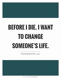 Before I die. I want to change someone's life | Picture Quotes
