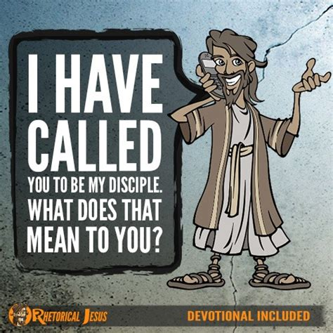 I Have Called You To Be My Disciple What Does That Mean To You?  Rhetorical Jesus